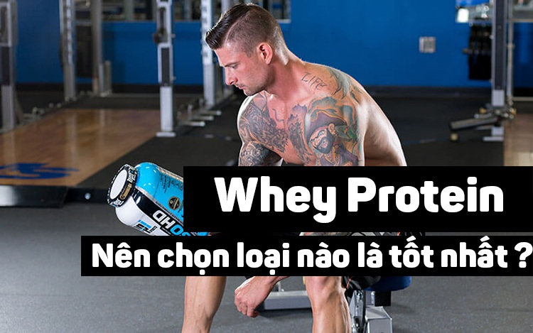 Nên chọn whey protein loại nào tốt